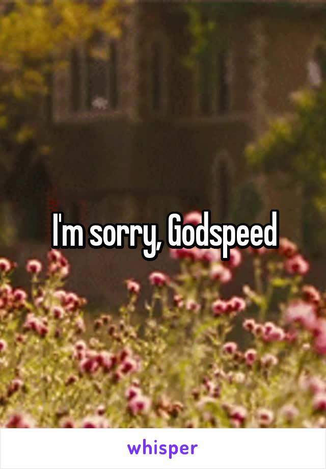 I'm sorry, Godspeed