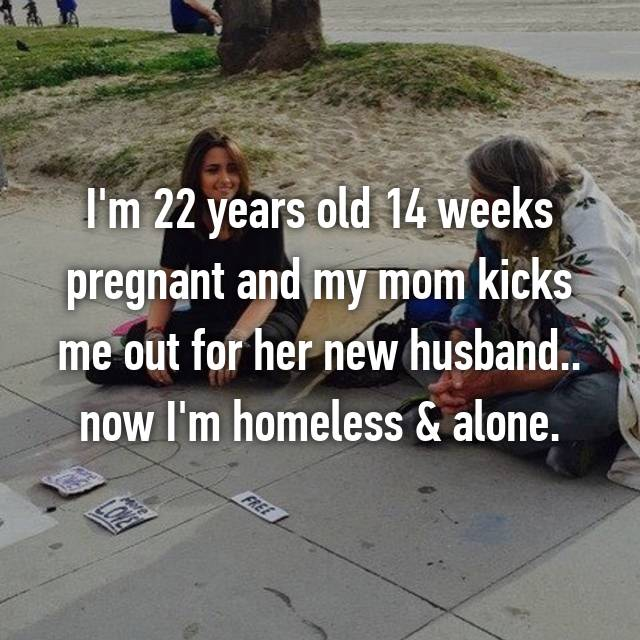 I'm 22 years old 14 weeks pregnant and my mom kicks me out for her new husband.. now I'm homeless & alone.