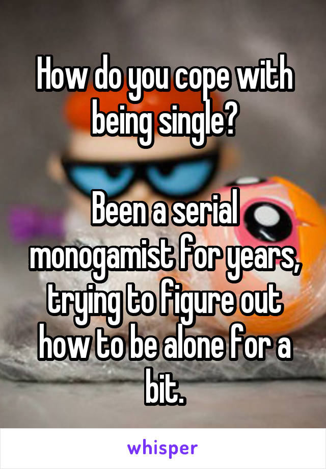 How do you cope with being single?  Been a serial monogamist for years, trying to figure out how to be alone for a bit.