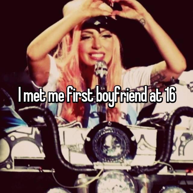 I met me first boyfriend at 16