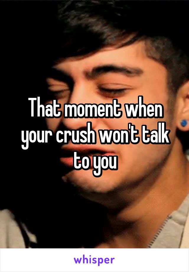 That moment when your crush won't talk to you