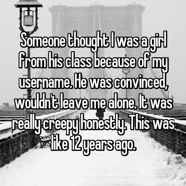 Someone thought I was a girl from his class because of my username. He was convinced, wouldn't leave me alone. It was really creepy honestly. This was like 12 years ago.