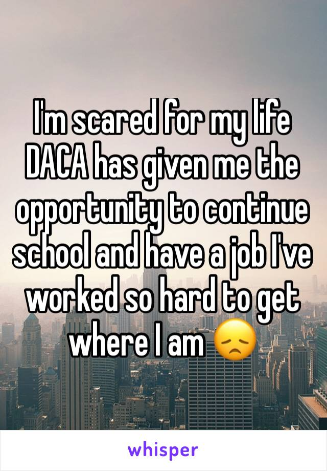 I'm scared for my life DACA has given me the opportunity to continue school and have a job I've worked so hard to get where I am 😞
