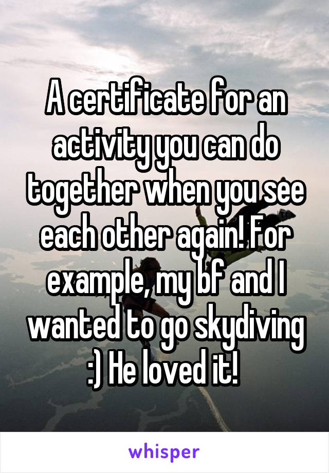A certificate for an activity you can do together when you see each other again! For example, my bf and I wanted to go skydiving :) He loved it!