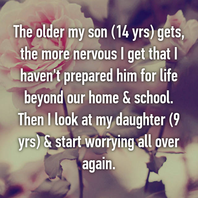 The older my son (14 yrs) gets, the more nervous I get that I haven't prepared him for life beyond our home & school. Then I look at my daughter (9 yrs) & start worrying all over again.