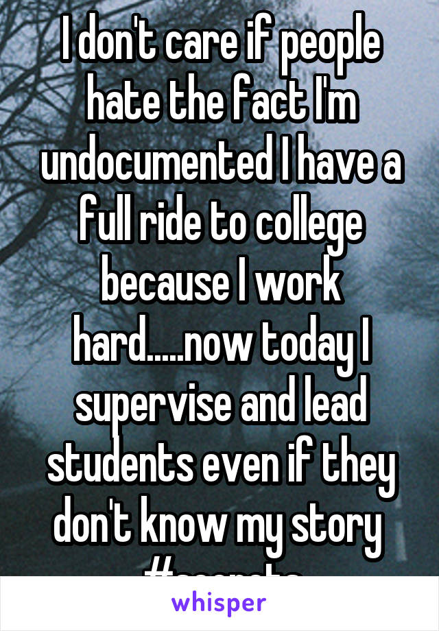 I don't care if people hate the fact I'm undocumented I have a full ride to college because I work hard.....now today I supervise and lead students even if they don't know my story  #secrets