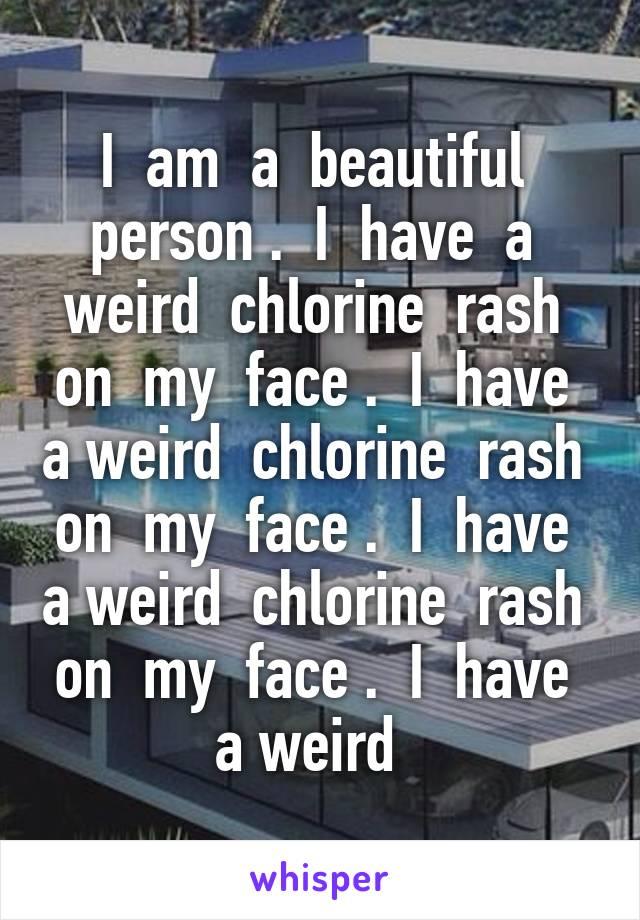 I am a beautiful person   I have a weird chlorine rash on my