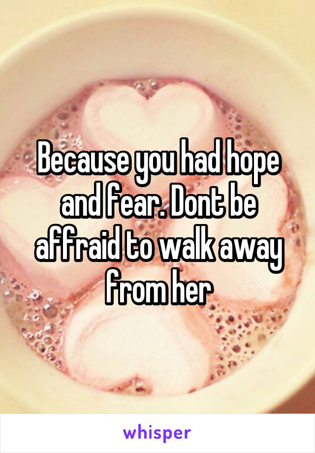 Because you had hope and fear. Dont be affraid to walk away from her