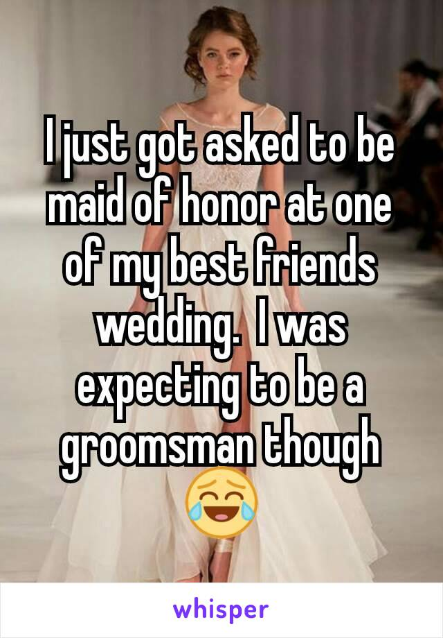 I just got asked to be maid of honor at one of my best friends wedding.  I was expecting to be a groomsman though 😂