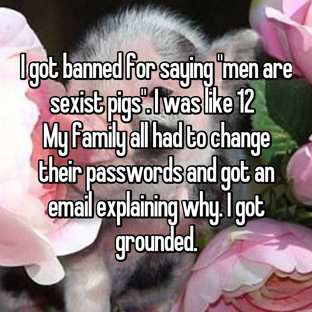 """I got banned for saying """"men are sexist pigs"""". I was like 12 😂  My family all had to change their passwords and got an email explaining why. I got grounded."""