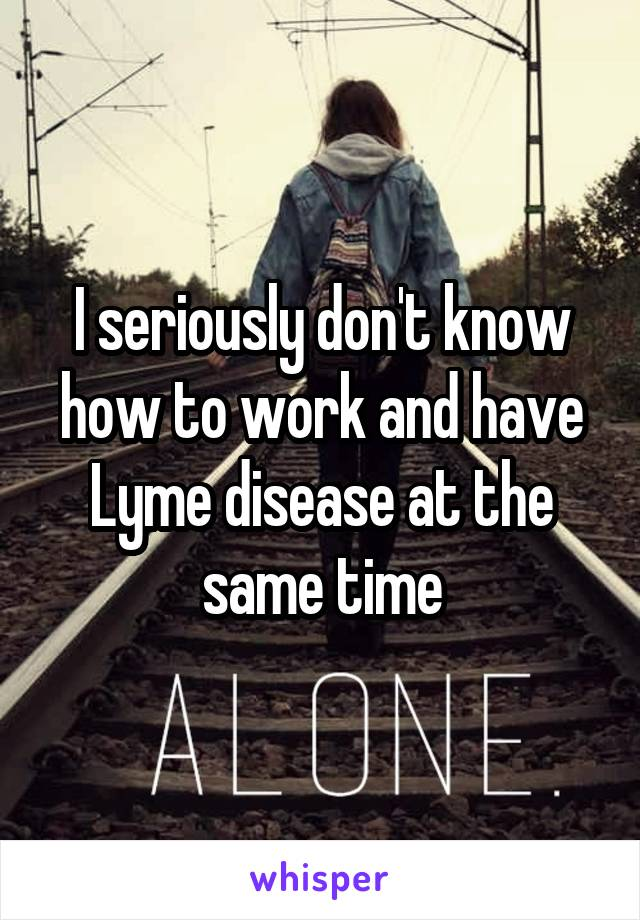 I seriously don't know how to work and have Lyme disease at the same time