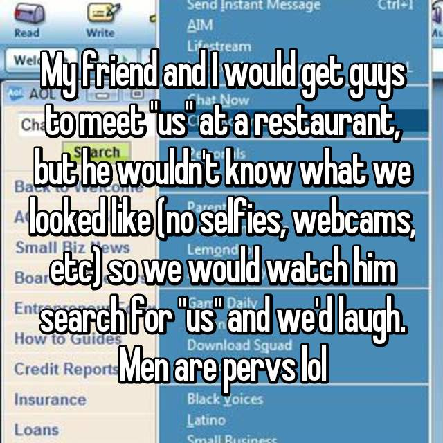 """My friend and I would get guys to meet """"us"""" at a restaurant, but he wouldn't know what we looked like (no selfies, webcams, etc) so we would watch him search for """"us"""" and we'd laugh. Men are pervs lol"""