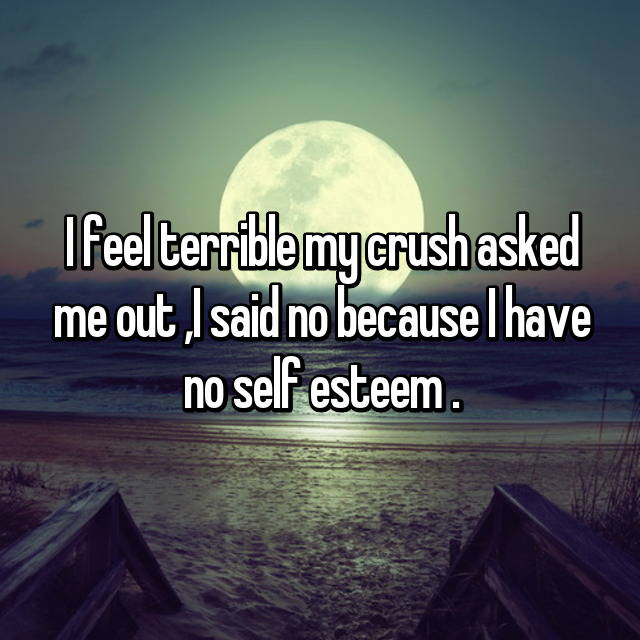 I feel terrible my crush asked me out ,I said no because I have no self esteem .