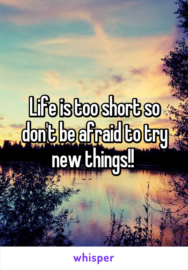 Life is too short so don't be afraid to try new things!!