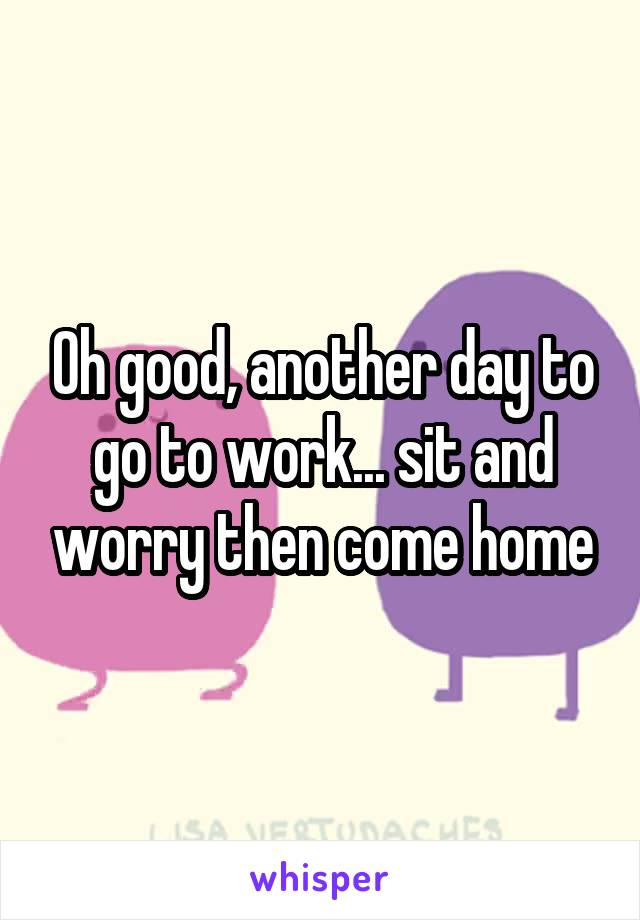 Oh good, another day to go to work... sit and worry then come home