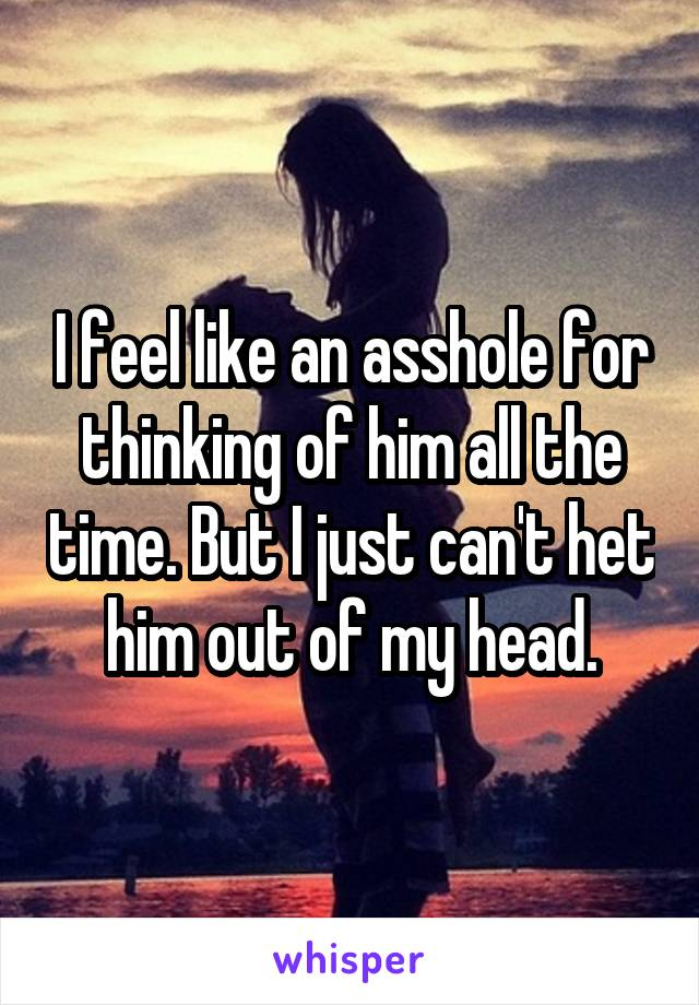 I feel like an asshole for thinking of him all the time. But I just can't het him out of my head.