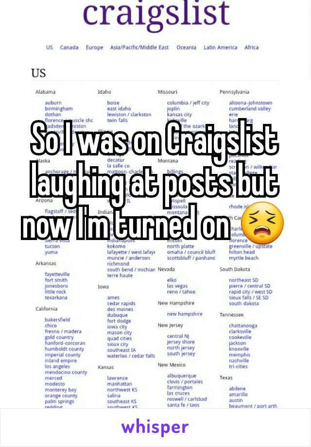 So I was on Craigslist laughing at posts but now I'm turned on 😣