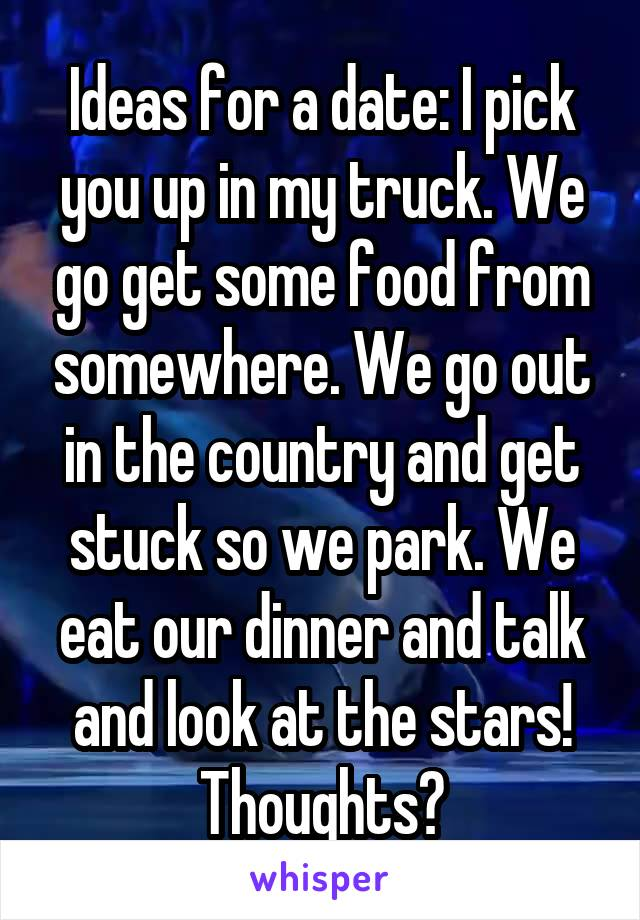 Ideas for a date: I pick you up in my truck. We go get some food from somewhere. We go out in the country and get stuck so we park. We eat our dinner and talk and look at the stars! Thoughts?
