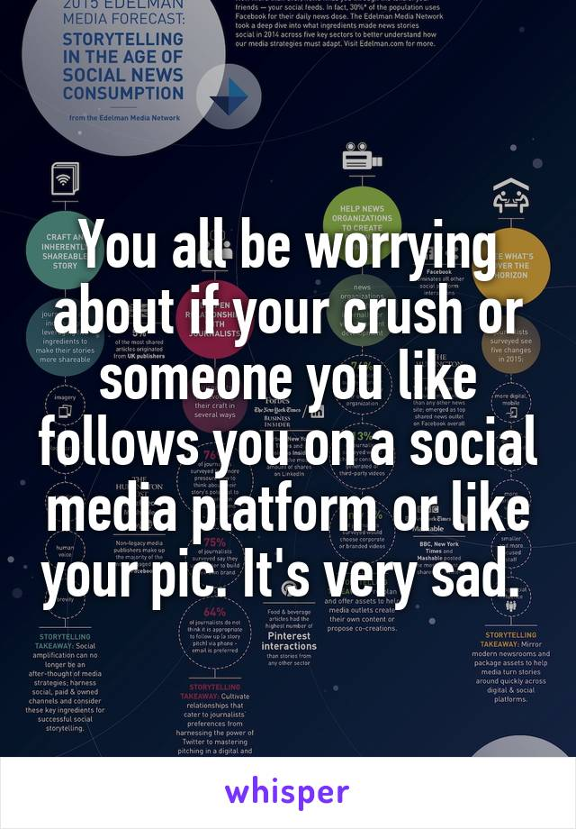 You all be worrying about if your crush or someone you like follows you on a social media platform or like your pic. It's very sad.