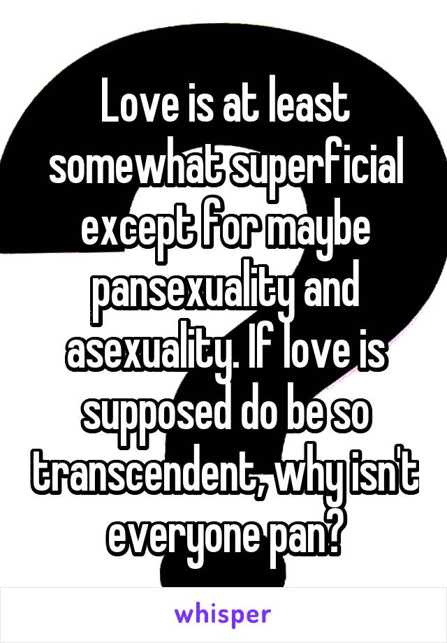 Love is at least somewhat superficial except for maybe pansexuality and asexuality. If love is supposed do be so transcendent, why isn't everyone pan?