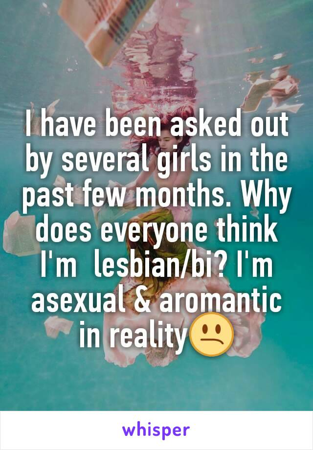 I have been asked out by several girls in the past few months. Why does everyone think I'm  lesbian/bi? I'm asexual & aromantic in reality😕