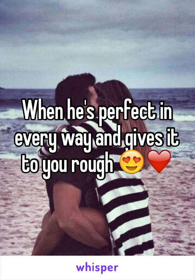 When he's perfect in every way and gives it to you rough 😍❤️