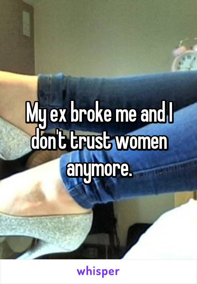 My ex broke me and I don't trust women anymore.