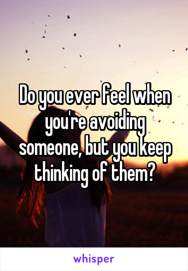 Do you ever feel when you're avoiding someone, but you keep thinking of them?