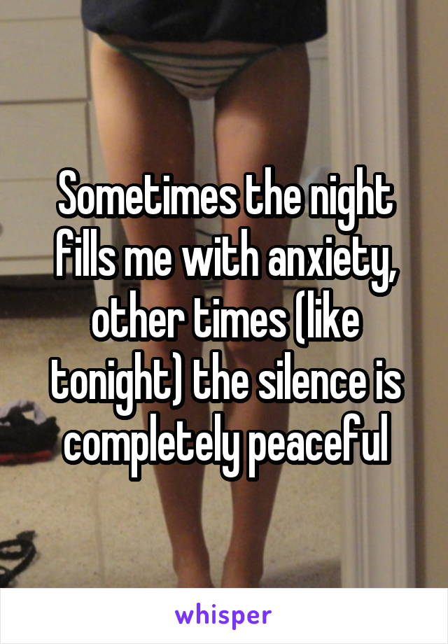 Sometimes the night fills me with anxiety, other times (like tonight) the silence is completely peaceful