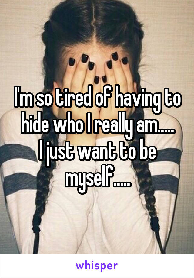 I'm so tired of having to hide who I really am..... I just want to be myself.....