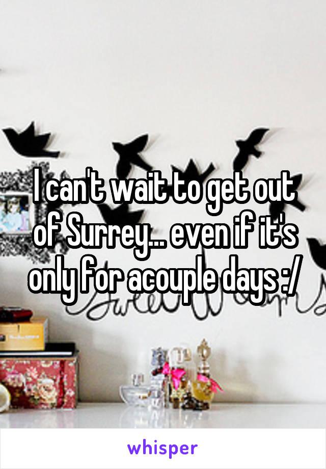I can't wait to get out of Surrey... even if it's only for acouple days :/