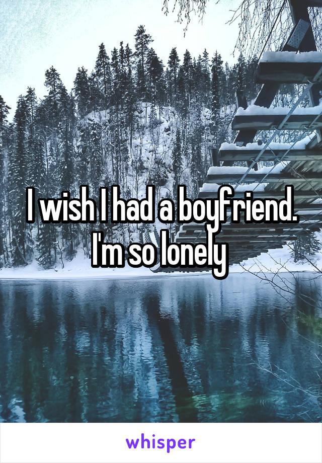 I wish I had a boyfriend. I'm so lonely
