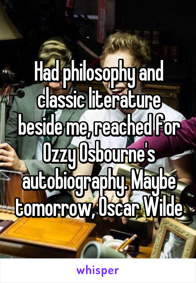 Had philosophy and classic literature beside me, reached for Ozzy Osbourne's autobiography. Maybe tomorrow, Oscar Wilde