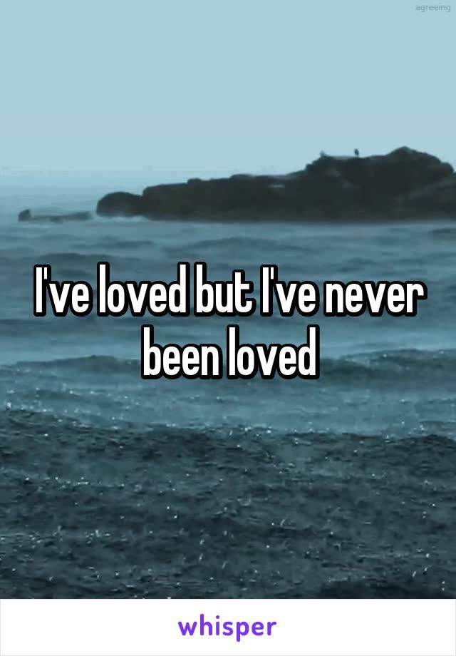 I've loved but I've never been loved