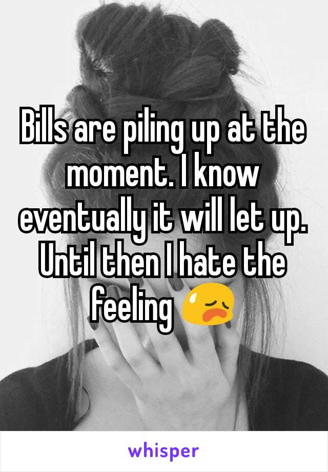 Bills are piling up at the moment. I know eventually it will let up. Until then I hate the feeling 😥
