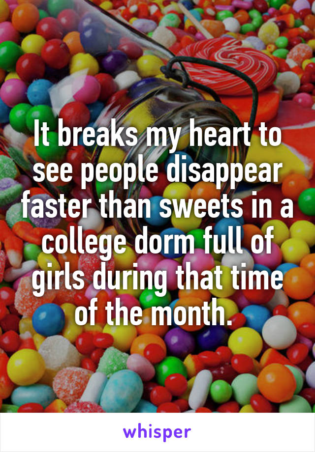 It breaks my heart to see people disappear faster than sweets in a college dorm full of girls during that time of the month.