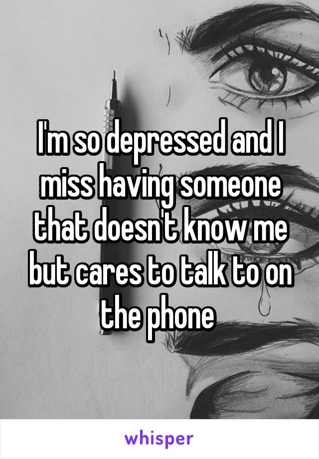 I'm so depressed and I miss having someone that doesn't know me but cares to talk to on the phone