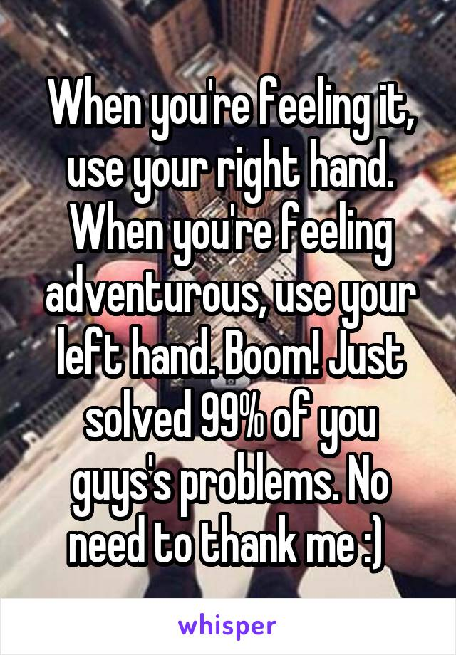 When you're feeling it, use your right hand. When you're feeling adventurous, use your left hand. Boom! Just solved 99% of you guys's problems. No need to thank me :)