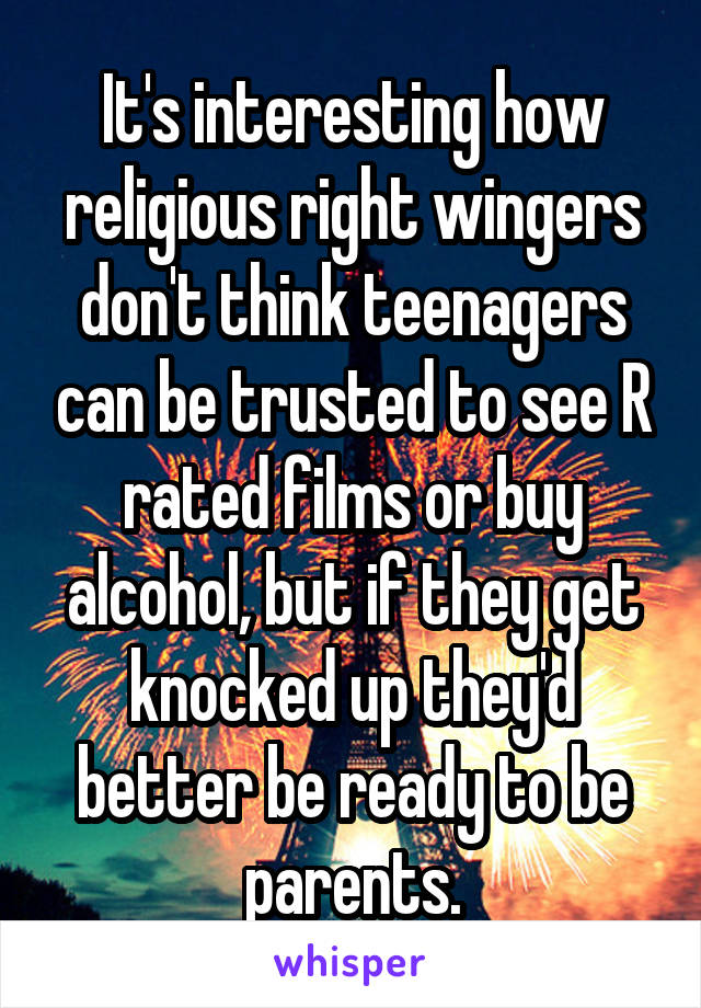 It's interesting how religious right wingers don't think teenagers can be trusted to see R rated films or buy alcohol, but if they get knocked up they'd better be ready to be parents.