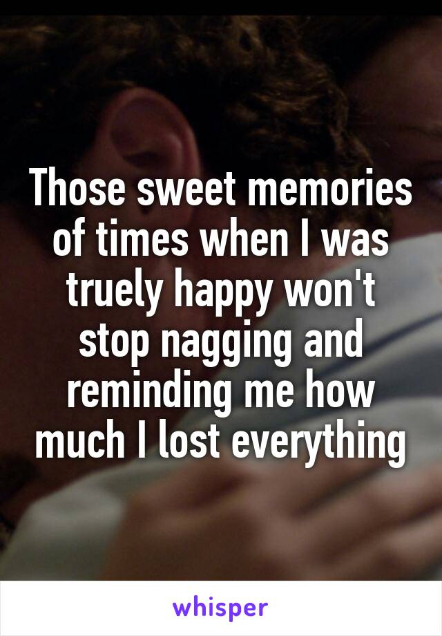 Those sweet memories of times when I was truely happy won't stop nagging and reminding me how much I lost everything