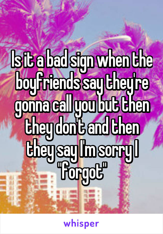 """Is it a bad sign when the boyfriends say they're gonna call you but then they don't and then they say I'm sorry I """"forgot"""""""