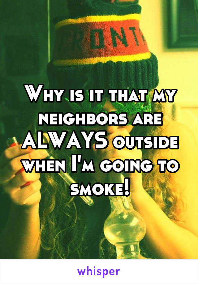 Why is it that my neighbors are ALWAYS outside when I'm going to smoke!
