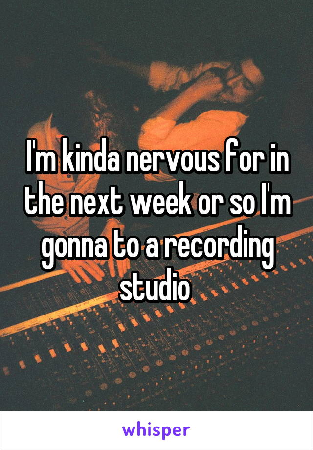 I'm kinda nervous for in the next week or so I'm gonna to a recording studio