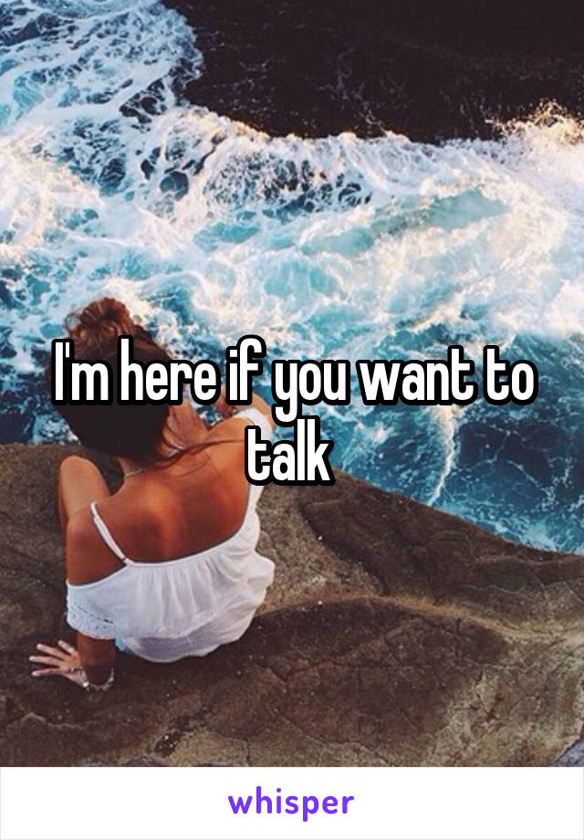 I'm here if you want to talk