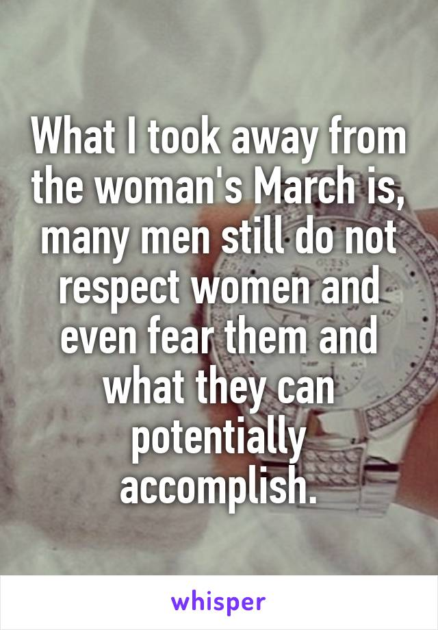 What I took away from the woman's March is, many men still do not respect women and even fear them and what they can potentially accomplish.