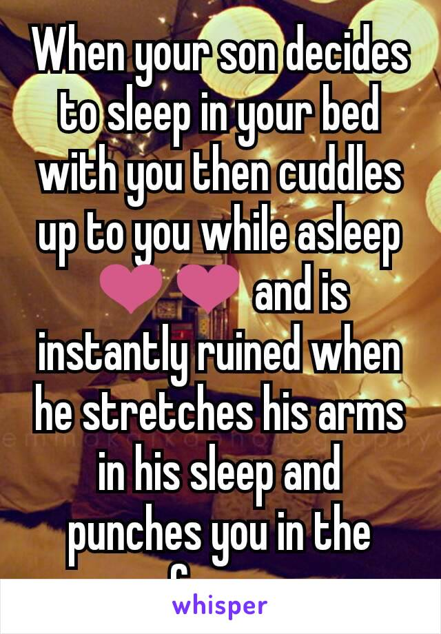 When your son decides to sleep in your bed with you then cuddles up to you while asleep ❤❤ and is instantly ruined when he stretches his arms in his sleep and punches you in the face...