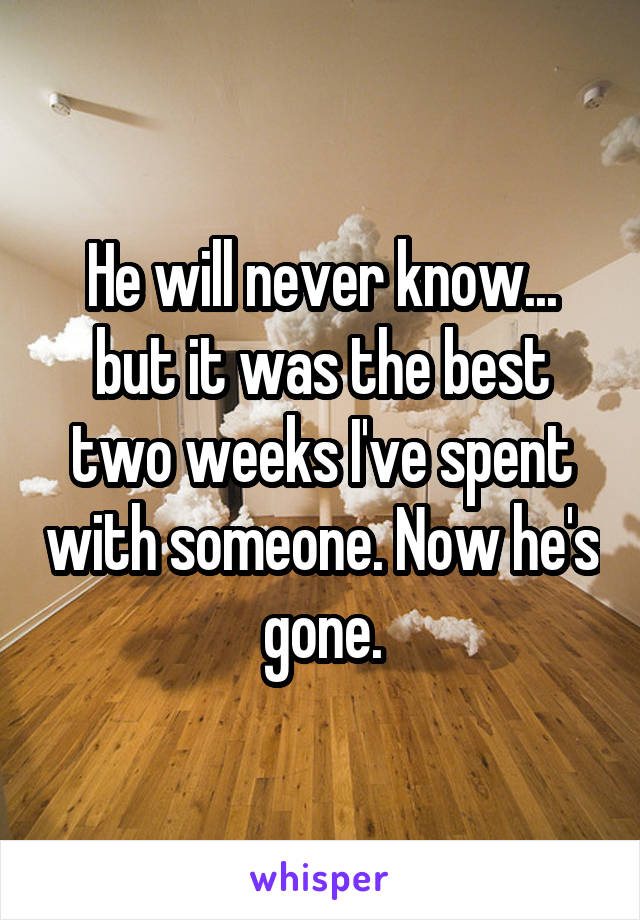 He will never know... but it was the best two weeks I've spent with someone. Now he's gone.
