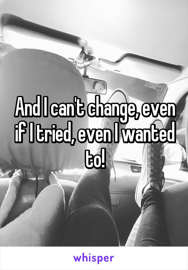 And I can't change, even if I tried, even I wanted to!