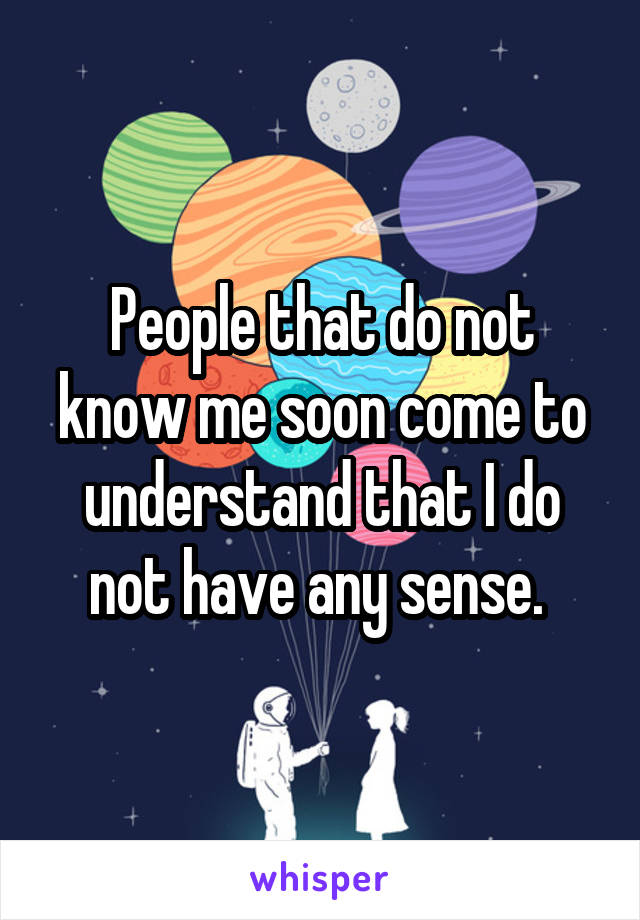 People that do not know me soon come to understand that I do not have any sense.