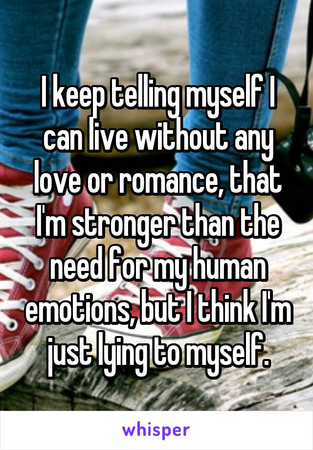 I keep telling myself I can live without any love or romance, that I'm stronger than the need for my human emotions, but I think I'm just lying to myself.